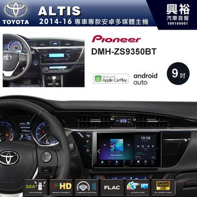 ☆興裕☆【PIONEER】2014~16年TOYOTA ALTIS專用DMH-ZS9350BT 9吋螢幕主機