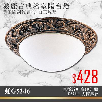 虹§LED333§(33HG5246) 波麗古典浴室陽台燈 手工刷銅波麗框 白玉玻璃 E27*1光源另計 方便更換