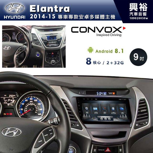 ☆興裕☆【CONVOX】2014~15年Hyundai Elantra專用9吋螢幕安卓機*聲控+藍芽+導航8核2+32G