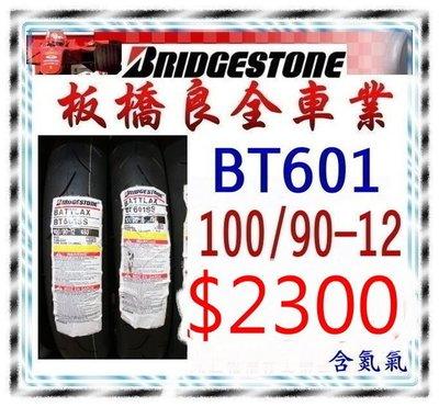 板橋良全 普利司通 BT601F 100/90-12 $2300元 含氮氣 全店Snap-op為您服務 (現貨供應中)