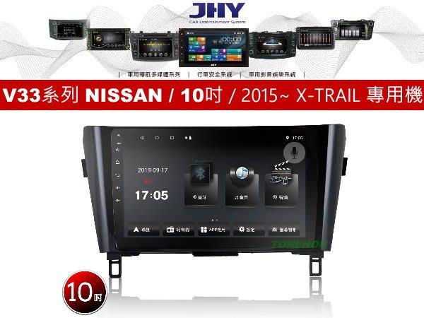 通豪汽車音響 JHY V33系列 NISSAN / 10吋 / 2015~ X-TRAIL 專用安卓機