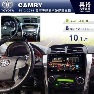 ☆興裕☆【專車專款】2012~14年TOYOTA CAMRY專用10.1吋螢幕安卓主機*藍芽+導航+安卓 8核2+32G