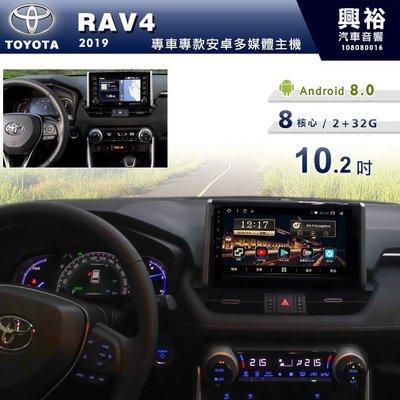 ☆興裕☆【專車專款】2019年TOYOTA RAV4 專用10.2吋螢幕安卓主機*藍芽+導航+安卓 8核心2+32G