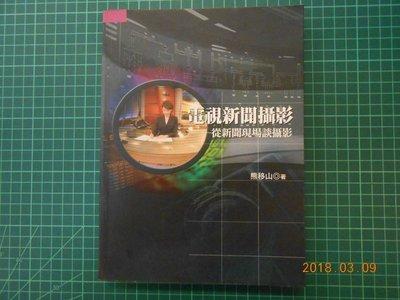 《 電視新聞攝影--從新聞現場談攝影 》 熊移山著 五南圖書 2005年出版 89成新【 CS超聖文化2讚】