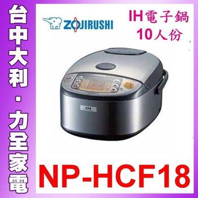 【台中大利】ZOJIRUSHI象印IH豪熱沸騰微電腦電子鍋-10人份【NP-HCF18】日本製 先問貨自取便宜