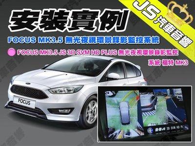 勁聲汽車音響 安裝實例 FOCUS MK3.5 JS 3D SVM HD PLUS 無光夜視環景錄影監控系統 福特 MK