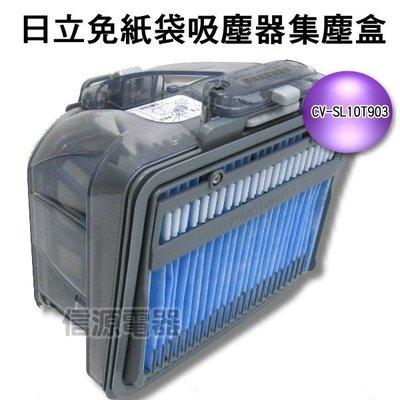 【新莊信源】全新【日立免紙袋吸塵器專用集塵盒】CV-SL10T903《CVSL10T/SJ11T/SK11專用》