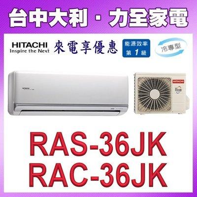 【台中大利】【日立冷氣】頂級冷專【RAS-36JK/RAC-36JK】安裝另計 來電享優惠 A8