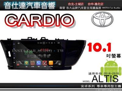音仕達汽車音響 CARDIO 豐田 ALTIS 14~16年 全平面觸控10.1吋安卓主機 導航/藍芽 CAD