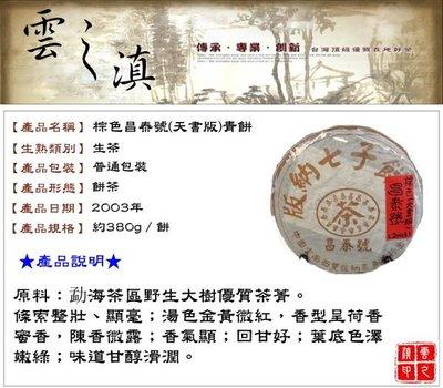 『雲之滇』普洱茶專賣店~03年棕色昌泰號(天書版)青餅380g(已全數售出)