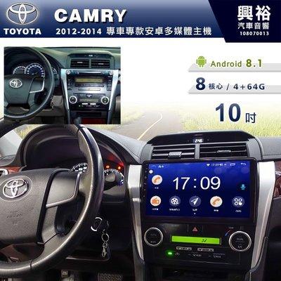 ☆興裕☆【專車專款】2012~14年TOYOTA CAMRY專用10吋螢幕安卓主機*聲控+藍芽+導航+安卓8核心4+64