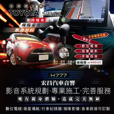 【宏昌汽車音響】TOYOTA SIENTA 升級10吋影音多媒體專用機(觸控數位、導航王、倒車顯影、互聯)H777