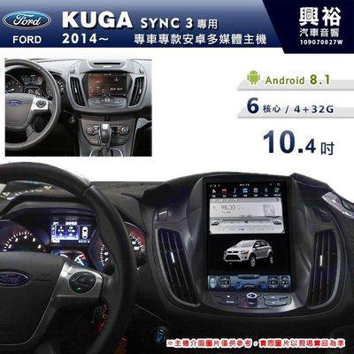 ☆興裕☆【專車專款】2014~年Ford KUGA SYNC3專用10.4吋螢幕安卓主機*6核心4+32