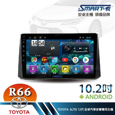 【SMART-R】TOYOTA ALTIS 12代  10.2吋安卓4+64 Android 主車機-暢銷八核心R66