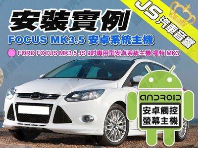 勁聲安卓影音 安裝實例 FORD FOCUS MK3.5 JS 9吋專用型安卓系統主機 福特 MK3