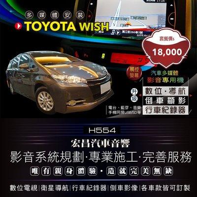 【宏昌汽車音響】TOYOTA WISH 專用主機(觸控導航、數位、行車、手機同屏、USB影音播放等)+倒車顯影 H554