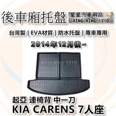 KIA 起亞 CARENS 7人座 連椅背 中一刀 2014年12月後~ 台灣製 汽車托盤 後廂墊 後箱墊 防水托盤
